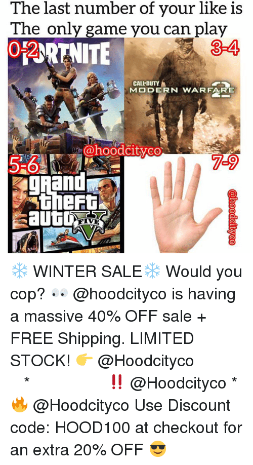 Memes, Winter, and Free: The last number of your like is  The only game you can play  0-2  ORNITE-4  CALLDUTY  MODERN WARFARE  @hoodcityco  5-6  7-9  gAand  theft  FIVE ❄️ WINTER SALE❄️ Would you cop? 👀 @hoodcityco is having a massive 40% OFF sale + FREE Shipping. LIMITED STOCK! 👉 @Hoodcityco ⠀⠀⠀⠀⠀⠀⠀⠀⠀⠀⠀⠀⠀ ⠀ ⠀⠀ * ‼️ @Hoodcityco * 🔥 @Hoodcityco Use Discount code: HOOD100 at checkout for an extra 20% OFF 😎