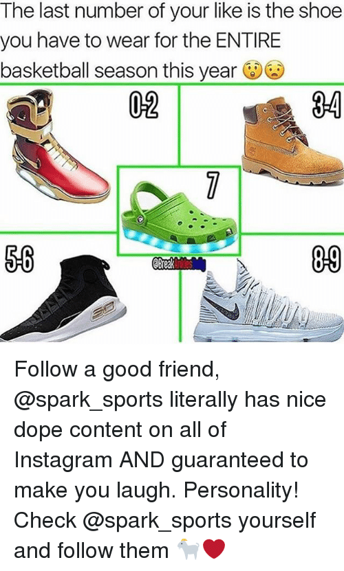 Basketball, Dope, and Instagram: The last number of your like is the shoe  you have to wear for the ENTIRE  basketball season this year  02  3-4  09 Follow a good friend, @spark_sports literally has nice dope content on all of Instagram AND guaranteed to make you laugh. Personality! Check @spark_sports yourself and follow them 🐐❤️