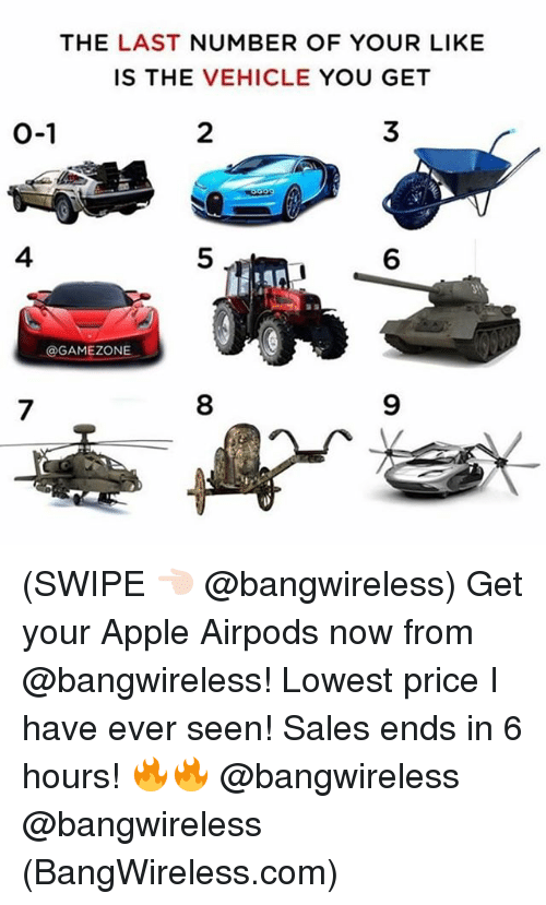 Apple, Funny, and Com: THE LAST NUMBER OF YOUR LIKE  IS THE VEHICLE YOU GET  0-1  2  3  4  5  6  @GAMEZONE  7  8  9 (SWIPE 👈🏻 @bangwireless) Get your Apple Airpods now from @bangwireless! Lowest price I have ever seen! Sales ends in 6 hours! 🔥🔥 @bangwireless @bangwireless (BangWireless.com)