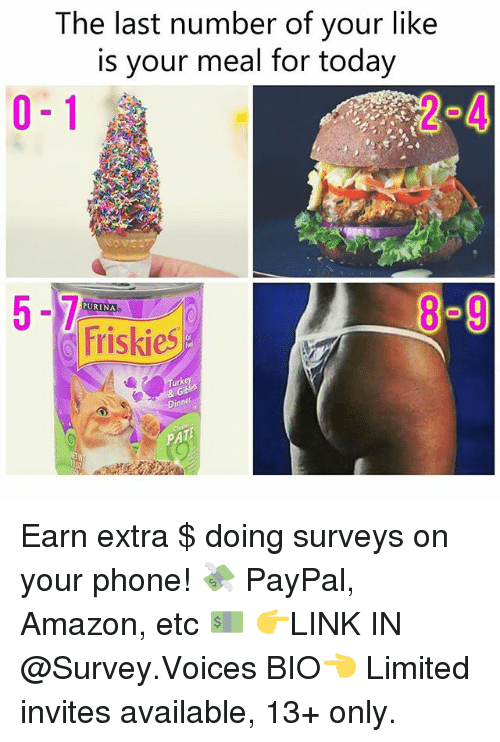 Amazon, Memes, and Phone: The last number of your like  is your meal for today  0-1  4  8-9  PURINA  Friskies  rke  PA Earn extra $ doing surveys on your phone! 💸 PayPal, Amazon, etc 💵 👉LINK IN @Survey.Voices BIO👈 Limited invites available, 13+ only.