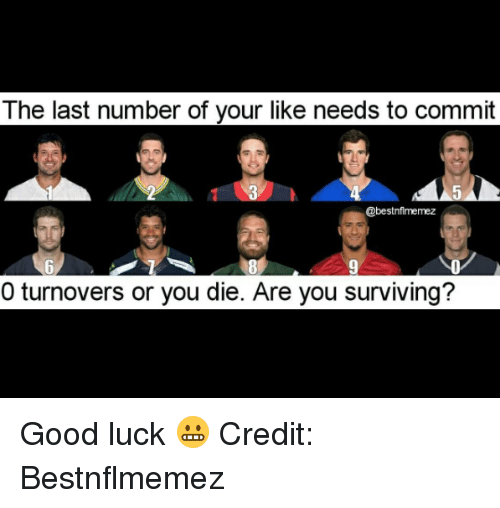 Nfl, Good, and Luck: The last number of your like needs to commit  @bestnflmemez  0 turnovers or you die. Are you surviving? Good luck 😬  Credit: Bestnflmemez