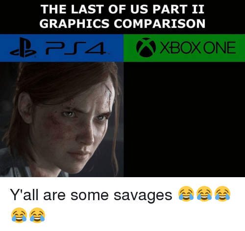 Memes, Xbox One, and Xbox: THE LAST OF US PART II  GRAPHICS COMPARISON  XBOX ONE Y'all are some savages 😂😂😂😂😂