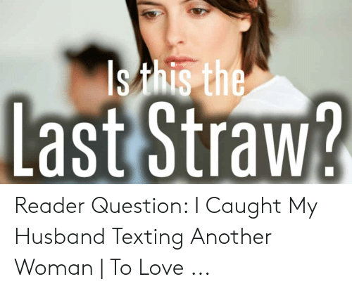 The Last Straw Reader Question I Caught My Husband Texting