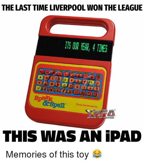 Ipad, Memes, and Liverpool F.C.: THE LAST TIME LIVERPOOL WON THE LEAGUE  7.2  FIG  Spel s  TEXAS INSTRUMENTS  WwU.YNFARO  THIS WAS AN iPAD Memories of this toy 😂