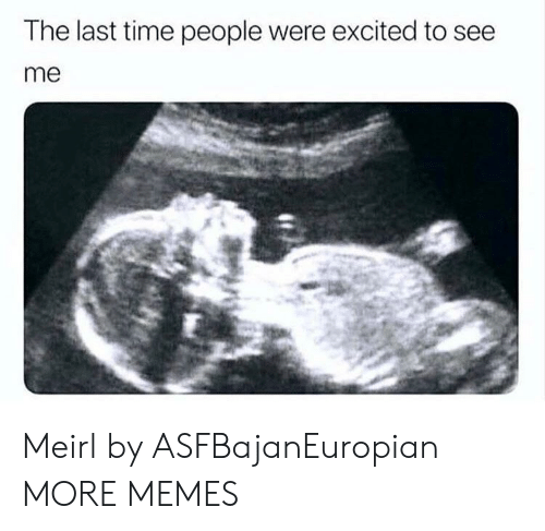 Dank, Memes, and Target: The last time people were excited to see  me Meirl by ASFBajanEuropian MORE MEMES