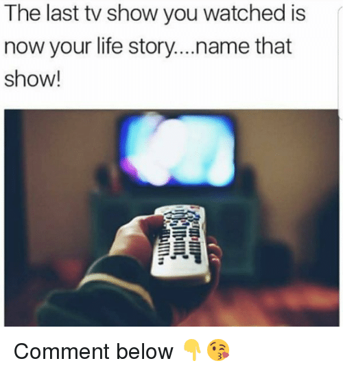 Life, Memes, and 🤖: The last tv show you watched is  now your life story...name that  show! Comment below 👇😘