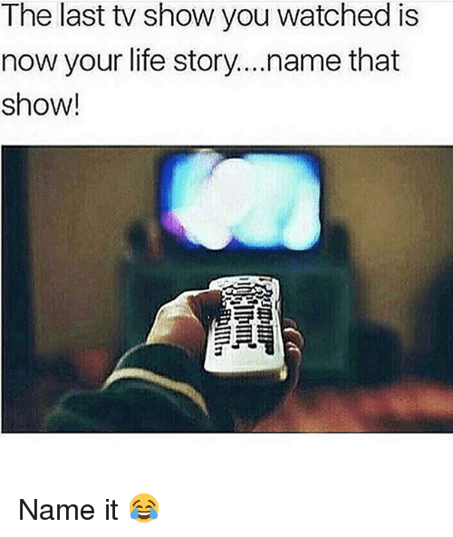 Life, Memes, and 🤖: The last tv show you watched is  now your life story...name that  show! Name it 😂