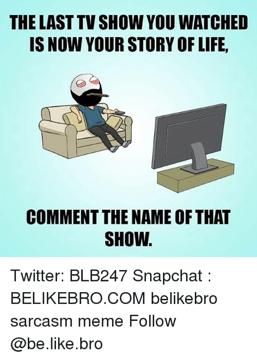 Be Like, Life, and Meme: THE LAST TV SHOW YOU WATCHED  IS NOW YOUR STORY OF LIFE,  COMMENT THE NAME OF THA  SHOW Twitter: BLB247 Snapchat : BELIKEBRO.COM belikebro sarcasm meme Follow @be.like.bro