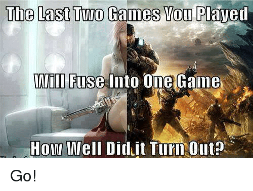 The Last Two Games You Plaved Will Fuse Into One Game How