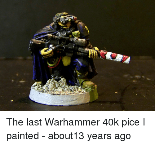The Last Warhammer 40k Pice I Painted About13 Years Ago