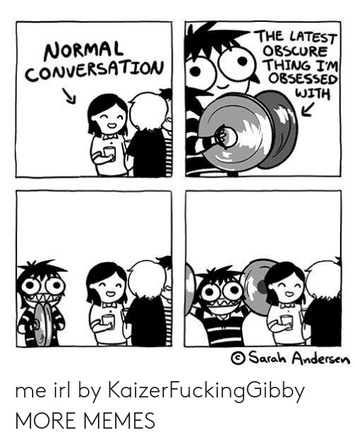 Dank, Memes, and Target: THE LATEST  NoRMAL  CONVERSATION  O8SCURE  THING IM  OBSESSED  WITH  S Sarah Andersen me irl by KaizerFuckingGibby MORE MEMES