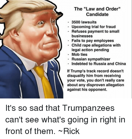 """Fail, Memes, and China: The """"Law and Order""""  Candidate  3500 lawsuits  Upcoming trial for fraud  Refuses payment to small  businesses  Fails to pay employees  Child rape allegations with  legal action pending  Mob ties  Russian sympathizer  Indebted to Russia and China  f Trump's track record doesn't  disqualify him from receiving  your vote, you don't really care  about any disproven allegation  against his opponent. It's so sad that Trumpanzees can't see what's going in right in front of them. ~Rick"""