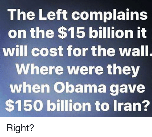 Obama, Iran, and The Wall: The Left complains  on the $15 billion it  will cost for the wall.  Where were they  when Obama gave  $150 billion to Iran? Right?