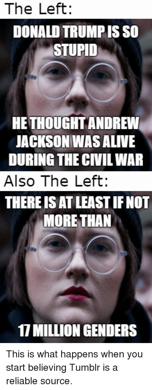 Alive, Tumblr, and Civil War: The Left: DONALD TRUMPIS SO STUPID HE THOUGHT ANDREW JACKSON WAS ALIVE DURING THE CIVIL WAR Also The Left: THERE ISAT ...