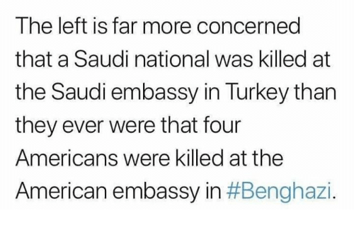 Memes, American, and Turkey: The left is far more concerned  that a Saudi national was killed at  the Saudi embassy in Turkey than  they ever were that four  Americans were killed at the  American embassy in