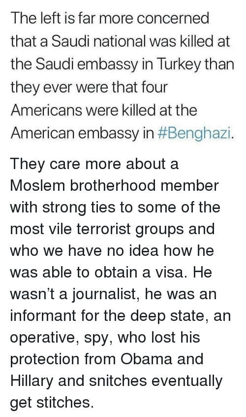 Memes, Obama, and Stitches: The left is far more concerned  that a Saudi national was killed at  the Saudi embassy in Turkey than  they ever were that four  Americans were killed at the  American embassy in They care more about a Moslem brotherhood member with strong ties to some of the most vile terrorist groups and who we have no idea how he was able to obtain a visa. He wasn't a journalist, he was an informant for the deep state, an operative, spy, who lost his protection from Obama and Hillary and snitches eventually get stitches.