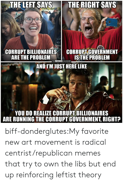 Memes, Tumblr, and Blog: THE LEFT SAYS THE RIGHT SAYS  0  CORRUPT BILLIONAIRES I CORRUPT GOVERNMENT  ARE THE PROBLEM  ISTHE PROBLEM  THEMINDUNLEASHED  UNCOVER YOUR TRUEIPOTENTIAL  AND IM JUST HERE LIKE  YOU DO REALIZE CORRUPT BILLIONAIRES  ARE RUNNING THE CORRUPT GOVERNMENT, RIGHT? biff-donderglutes:My favorite new art movement is radical centrist/republican memes that try to own the libs but end up reinforcing leftist theory