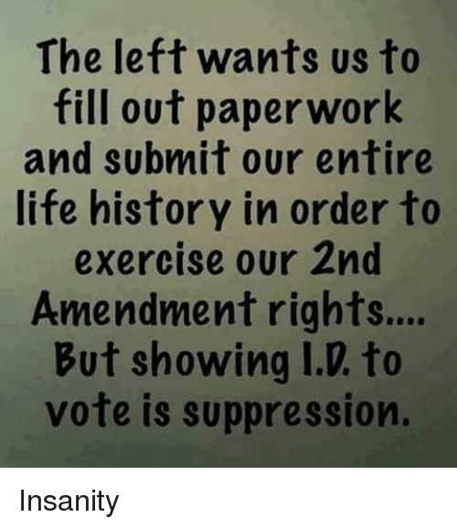 Life, Exercise, and History: The left wants us to  fill out paperwork  and submit our entire  life history in order to  exercise our 2nd  Amendment rights...  But showing I.D. to  vote is suppression. Insanity