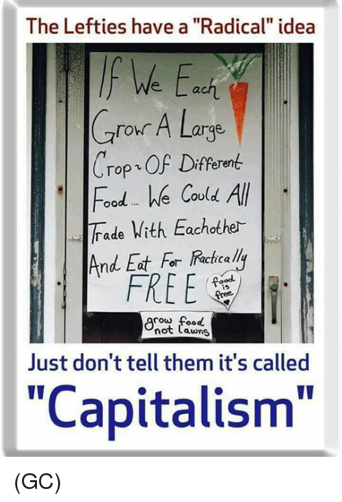 "Food, Memes, and Capitalism: The Lefties have a ""Radical"" idea  We a  ach  Crour A Large  ro A Larqe  Crop、OF Different  Food e Covld All  Trade Vith Eachothe-  ood We Cou  And Eat For Racicalli  FREE  is  cow food  not Lawns  Just don't tell them it's called  ""Capitalism"" (GC)"
