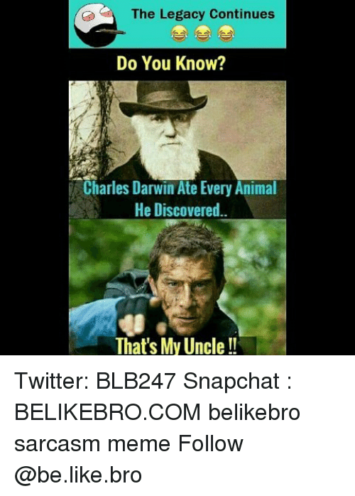Be Like, Meme, and Memes: The Legacy Continues  Do You Know?  Charles Darwin Ate Every Animal  He Discovered  That's My Uncle!! Twitter: BLB247 Snapchat : BELIKEBRO.COM belikebro sarcasm meme Follow @be.like.bro