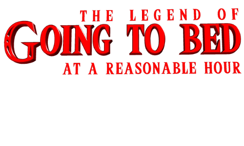 Legend, Bed, and Going to Bed: THE LEGEND O F  GOING TO BED  AT A REASONABLE HOUR