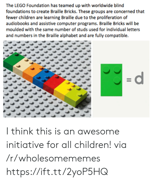 Children, Lego, and Alphabet: The LEGO Foundation has teamed up with worldwide blind  foundations to create Braille Bricks. These groups are concerned that  fewer children are learning Braille due to the proliferation of  audiobooks and assistive computer programs. Braille Bricks will be  moulded with the same number of studs used for individual letters  and numbers in the Braille alphabet and are fully compatible.  =d I think this is an awesome initiative for all children! via /r/wholesomememes https://ift.tt/2yoP5HQ