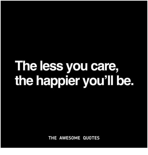 The Less You Care The Happier Voull Be The Awesome Quotes Quotes