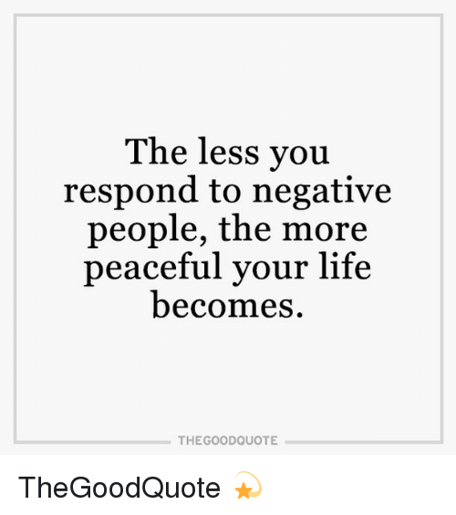The Less You Respond to Negative People the More Peaceful ...