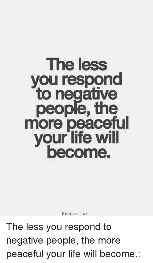 Memes, 🤖, and Negative People: The less  you respond  to negative  people, the  more peaceful  your life will  become.  EXPHERIENCE The less you respond to negative people, the more peaceful your life will become.: