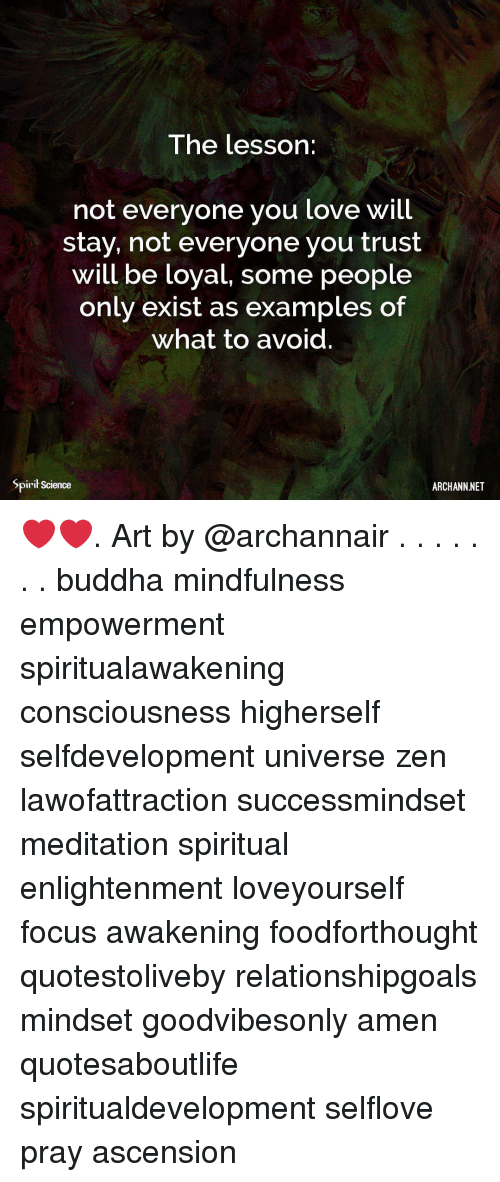 Love, Memes, and Buddha: The lesson:  not everyone you love will  stay, not everyone you trust  will be loyal, some people  only exist as examples of  what to avoid.  Spirit Science  ARCHANN NET ❤️❤️. Art by @archannair . . . . . . . buddha mindfulness empowerment spiritualawakening consciousness higherself selfdevelopment universe zen lawofattraction successmindset meditation spiritual enlightenment loveyourself focus awakening foodforthought quotestoliveby relationshipgoals mindset goodvibesonly amen quotesaboutlife spiritualdevelopment selflove pray ascension