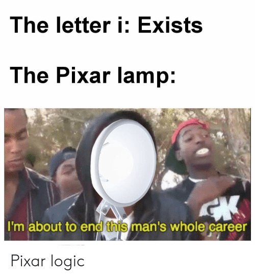 The Letter I Exists the Pixar Lamp I'm About to End This Man's Whole