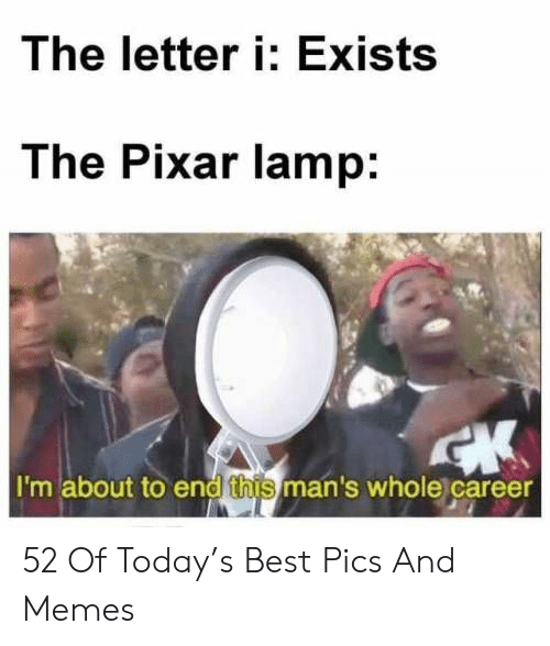 Memes, Pixar, and Best: The letter i: Exists  The Pixar lamp:  I'm about to end this man's whole career 52 Of Today's Best Pics And Memes