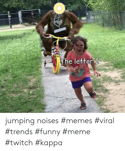 Funny, Meme, and Memes: The letter I jumping noises #memes #viral #trends #funny #meme #twitch #kappa