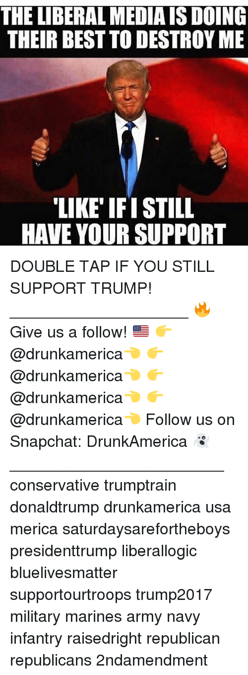 Memes, Snapchat, and Army: THE LIBERAL MEDIA IS DOING  THEIR BEST TO DESTROY ME  LIKE IF ISTILL  HAVE YOUR SUPPORT DOUBLE TAP IF YOU STILL SUPPORT TRUMP! ____________________ 🔥Give us a follow! 🇺🇸 👉@drunkamerica👈 👉@drunkamerica👈 👉@drunkamerica👈 👉@drunkamerica👈 Follow us on Snapchat: DrunkAmerica 👻 ________________________ conservative trumptrain donaldtrump drunkamerica usa merica saturdaysarefortheboys presidenttrump liberallogic bluelivesmatter supportourtroops trump2017 military marines army navy infantry raisedright republican republicans 2ndamendment