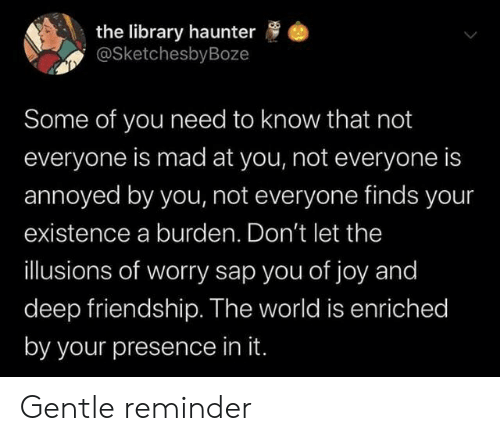 Library, World, and Mad: the library haunter  @SketchesbyBoze  Some of you need to know that not  everyone is mad at you, not everyone is  annoyed by you, not everyone finds your  existence a burden. Don't let the  illusions of worry sap you of joy and  deep friendship. The world is enriched  by your presence in it. Gentle reminder