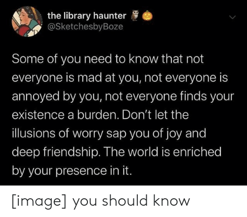 Image, Library, and World: the library haunter  @SketchesbyBoze  Some of you need to know that not  everyone is mad at you, not everyone is  annoyed by you, not everyone finds your  existence a burden. Don't let the  illusions of worry sap you of joy and  deep friendship. The world is enriched  by your presence in it. [image] you should know