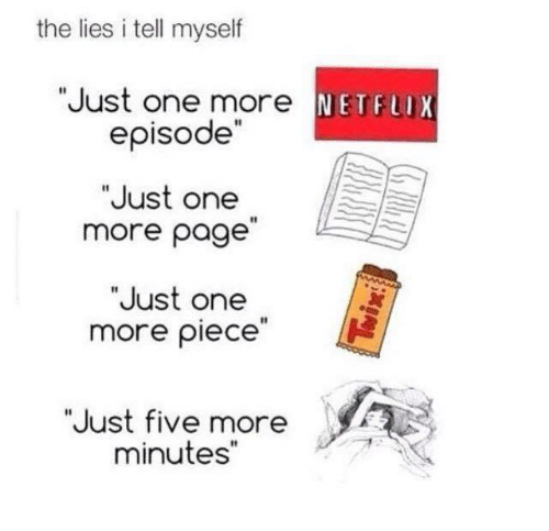 """Memes, Netflix, and 🤖: the lies i tell myself  """"Just one more NETFLIX  episode""""  """"Just one  more page  """"Just one  more piece  """"Just five more  minutes"""""""