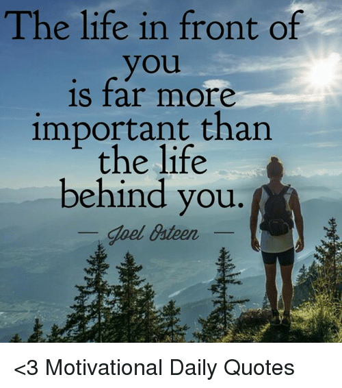 The Life In Front Of You Is Far More Important Than The Life Behind