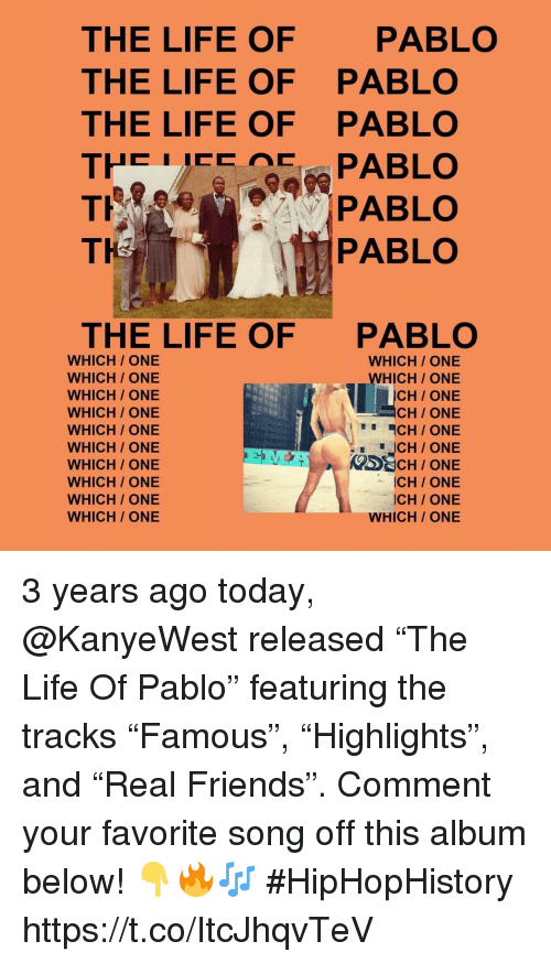 "Friends, Life, and The Life of Pablo: THE LIFE OF  THE LIFE OF  THE LIFE OF  PABLO  PABLO  PABLO  TH  PABLO  THE LIFE OF  PABLO  WHICH/ ONE  WHICH/ ONE  WHICH/ ONE  WHICH/ ONE  WHICH/ ONE  WHICH/ ONE  WHICH / ONE  WHICH ONE  WHICH/ ONE  WHICH/ ONE  WHICH ONE  WHICH ONE  CH/ ONE  CH ONE  CH/ ONE  ICH/ONE  ICH/ ONE  WHICH/ ONE 3 years ago today, @KanyeWest released ""The Life Of Pablo"" featuring the tracks ""Famous"", ""Highlights"", and ""Real Friends"". Comment your favorite song off this album below! 👇🔥🎶 #HipHopHistory https://t.co/ItcJhqvTeV"