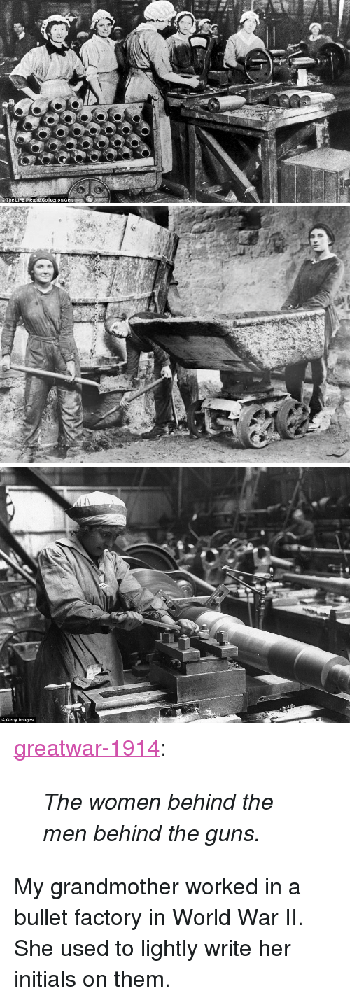 "Guns, Life, and Tumblr: The LIFE Picture Collection G   Getty Images <p><a href=""https://greatwar-1914.tumblr.com/post/149978188457/the-women-behind-the-men-behind-the-guns"" class=""tumblr_blog"">greatwar-1914</a>:</p>  <blockquote><p><i>The women behind the men behind the guns.</i><br/></p></blockquote>  <p>My grandmother worked in a bullet factory in World War II. She used to lightly write her initials on them.</p>"