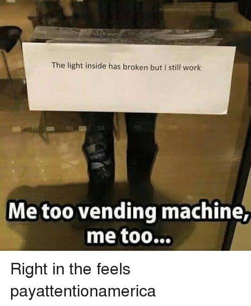 Memes, Work, and 🤖: The light inside has broken but I still work  34  Me too vending machine Right in the feels payattentionamerica