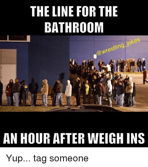 Memes, 🤖, and Yup: THE LINE FOR THE  BATHROOM  jokes  d@wrestling AN HOUR AFTER WEIGH INS Yup... tag someone