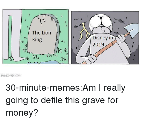 Disney, Memes, and Money: The Lion  MI King  Disney in  M.  SHENCOMIX.com 30-minute-memes:Am I really going to defile this grave for money?