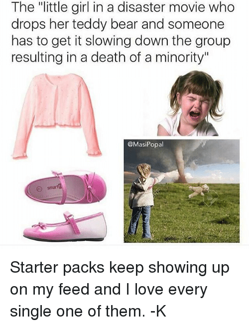 """Love, Memes, and Starter Packs: The """"little girl in a disaster movie who  drops her teddy bear and someone  has to get it slowing down the group  resulting in a death of a minority""""  @MasiPopal  smarta Starter packs keep showing up on my feed and I love every single one of them. -K"""