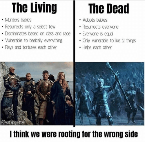 Game of Thrones, Living, and Race: The Living  The Dead  Murders babies  Resurrects only a select few  Adopts babies  Resurrects everyone  Everyone is equal  Only vunerable to like 2 things  Discriminates based on class and race  Vunerable to basicaly everything  Flays and tortures each other  Heps each other  @sarabgemer  Ithink we were rooting for the wrong side