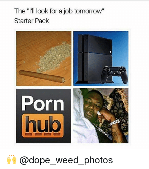 "Dope, Porn Hub, and Weed: The ""'ll look for a job tomorrow""  Starter Pack  o 0  Porn  hub  Ui 🙌 @dope_weed_photos"