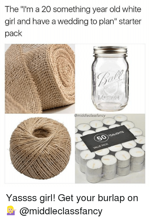 "Memes, White Girl, and Girl: The ""lm a 20 something year old white  girl and have a wedding to plan"" starter  pack  @middleclassfancy  VALUE P Yassss girl! Get your burlap on 💁🏼 @middleclassfancy"