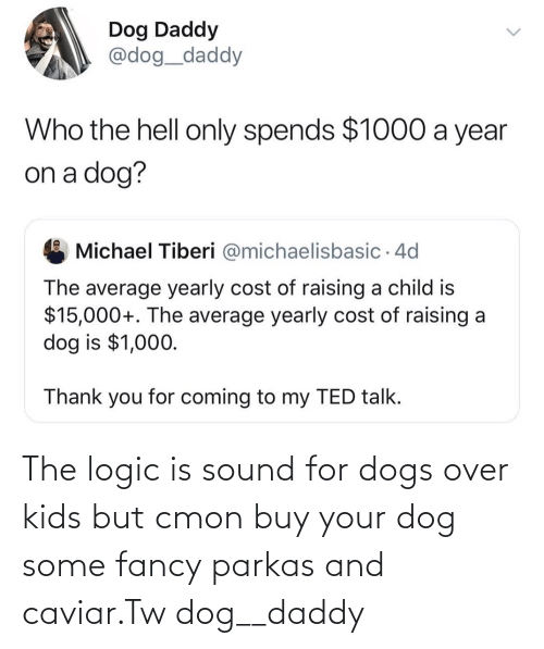 Dogs, Logic, and Fancy: The logic is sound for dogs over kids but cmon buy your dog some fancy parkas and caviar.Tw dog__daddy