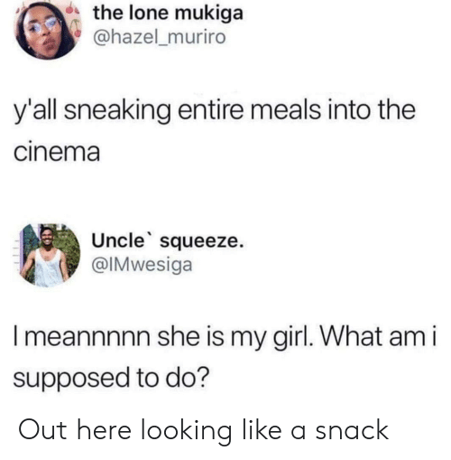 Girl, Looking, and My Girl: the lone mukiga  @hazel_muriro  y'all sneaking entire meals into the  cinema  Uncle squeeze.  @IMwesiga  Imeannnnn she is my girl. What am i  supposed to do? Out here looking like a snack