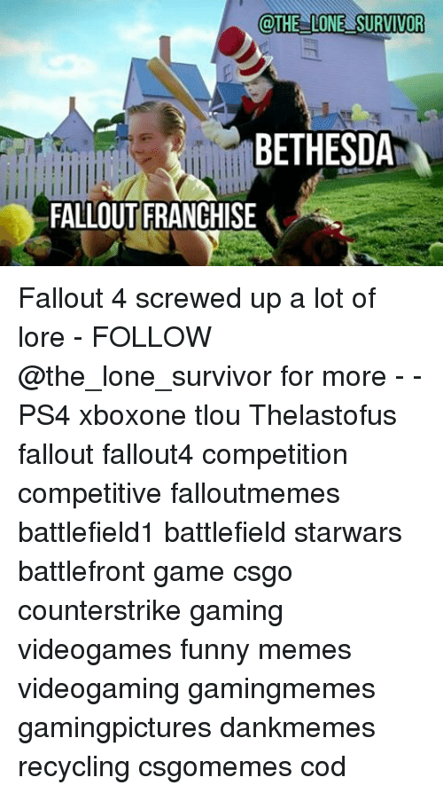 Fallout 4, Funny, and Memes: @THE LONE SURVIVOR  BETHESDA  FALLOUT FRANCHISE A Fallout 4 screwed up a lot of lore - FOLLOW @the_lone_survivor for more - - PS4 xboxone tlou Thelastofus fallout fallout4 competition competitive falloutmemes battlefield1 battlefield starwars battlefront game csgo counterstrike gaming videogames funny memes videogaming gamingmemes gamingpictures dankmemes recycling csgomemes cod